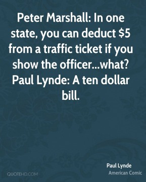 Paul Lynde  - Peter Marshall: In one state, you can deduct $5 from a traffic ticket if you show the officer...what? Paul Lynde: A ten dollar bill.