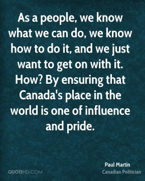 As a people, we know what we can do, we know how to do it, and we just want to get on with it. How? By ensuring that Canada's place in the world is one of influence and pride.