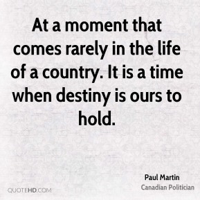 At a moment that comes rarely in the life of a country. It is a time when destiny is ours to hold.