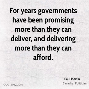 Paul Martin - For years governments have been promising more than they can deliver, and delivering more than they can afford.