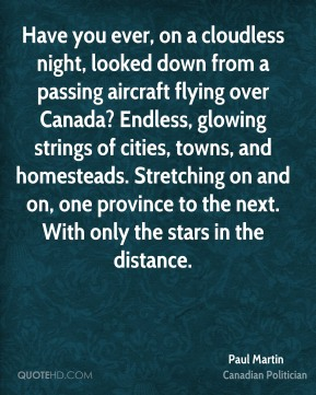 Paul Martin - Have you ever, on a cloudless night, looked down from a passing aircraft flying over Canada? Endless, glowing strings of cities, towns, and homesteads. Stretching on and on, one province to the next. With only the stars in the distance.
