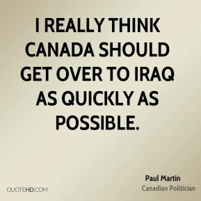 I really think Canada should get over to Iraq as quickly as possible.