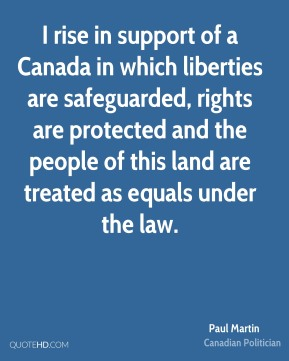 Paul Martin - I rise in support of a Canada in which liberties are safeguarded, rights are protected and the people of this land are treated as equals under the law.