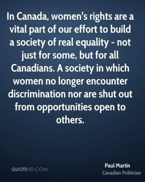 In Canada, women's rights are a vital part of our effort to build a society of real equality - not just for some, but for all Canadians. A society in which women no longer encounter discrimination nor are shut out from opportunities open to others.