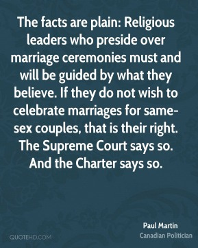 Paul Martin - The facts are plain: Religious leaders who preside over marriage ceremonies must and will be guided by what they believe. If they do not wish to celebrate marriages for same-sex couples, that is their right. The Supreme Court says so. And the Charter says so.