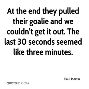 At the end they pulled their goalie and we couldn't get it out. The last 30 seconds seemed like three minutes.