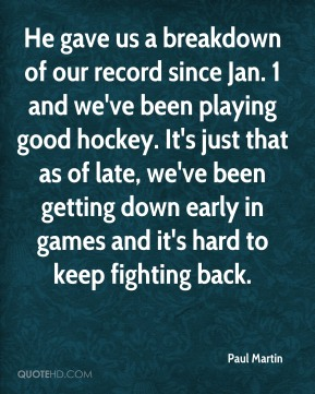 Paul Martin  - He gave us a breakdown of our record since Jan. 1 and we've been playing good hockey. It's just that as of late, we've been getting down early in games and it's hard to keep fighting back.