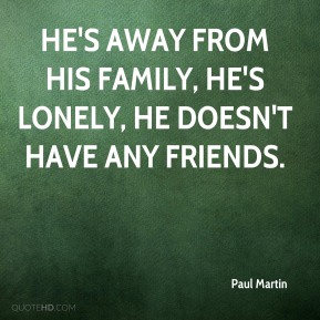 He's away from his family, he's lonely, he doesn't have any friends.