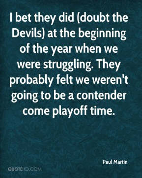 Paul Martin  - I bet they did (doubt the Devils) at the beginning of the year when we were struggling. They probably felt we weren't going to be a contender come playoff time.
