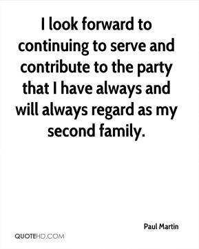 Paul Martin  - I look forward to continuing to serve and contribute to the party that I have always and will always regard as my second family.