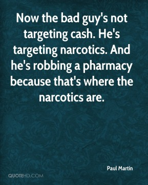 Now the bad guy's not targeting cash. He's targeting narcotics. And he's robbing a pharmacy because that's where the narcotics are.