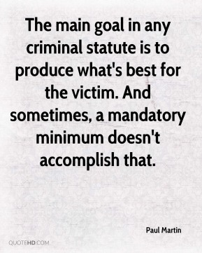 Paul Martin  - The main goal in any criminal statute is to produce what's best for the victim. And sometimes, a mandatory minimum doesn't accomplish that.