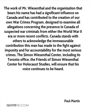 Paul Martin  - The work of Mr. Wiesenthal and the organization that bears his name has had a significant influence on Canada and has contributed to the creation of our own War Crimes Program, designed to examine all allegations concerning the presence in Canada of suspected war criminals from either the World War II era or more recent conflicts. Canada stands with others to acknowledge the immeasurable contribution this man has made to the fight against impunity and for accountability for the most serious crimes. The Simon Wiesenthal Center, including its Toronto office, the Friends of Simon Wiesenthal Center for Holocaust Studies, will ensure that his voice continues to be heard.