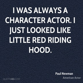 Paul Newman - I was always a character actor. I just looked like Little Red Riding Hood.