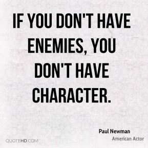 If you don't have enemies, you don't have character.
