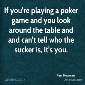 If you're playing a poker game and you look around the table and and can't tell who the sucker is, it's you.