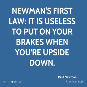Paul Newman - Newman's first law: It is useless to put on your brakes when you're upside down.
