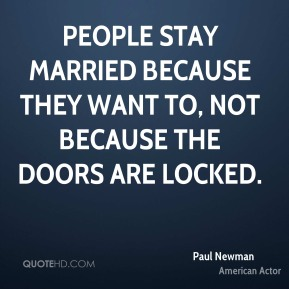 Paul Newman - People stay married because they want to, not because the doors are locked.