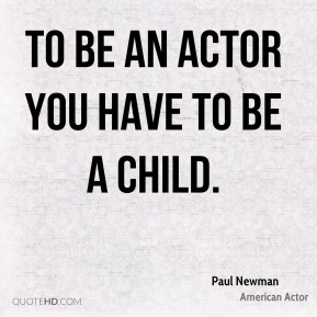 To be an actor you have to be a child.