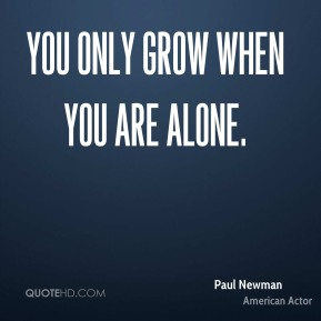 You only grow when you are alone.