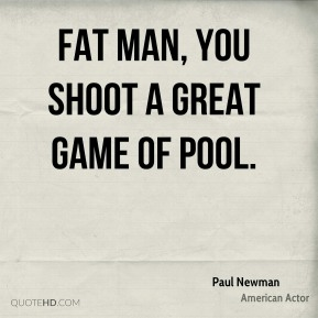 Paul Newman  - Fat man, you shoot a great game of pool.