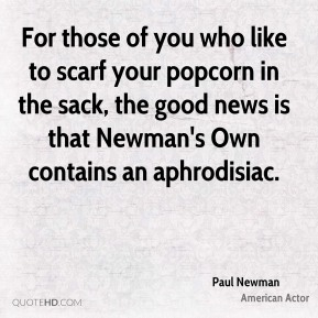 Paul Newman  - For those of you who like to scarf your popcorn in the sack, the good news is that Newman's Own contains an aphrodisiac.