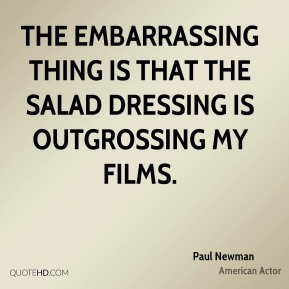 Paul Newman  - The embarrassing thing is that the salad dressing is outgrossing my films.
