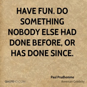 Have fun. Do something nobody else had done before, or has done since.