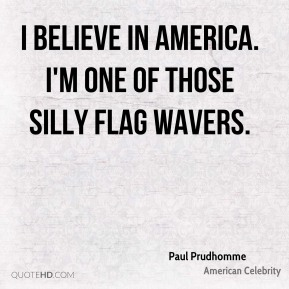 I believe in America. I'm one of those silly flag wavers.