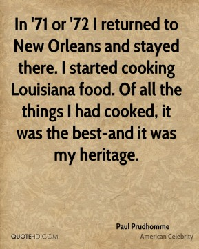 Paul Prudhomme - In '71 or '72 I returned to New Orleans and stayed there. I started cooking Louisiana food. Of all the things I had cooked, it was the best-and it was my heritage.