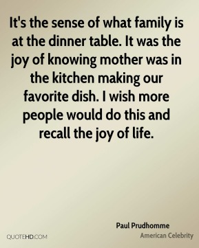 It's the sense of what family is at the dinner table. It was the joy of knowing mother was in the kitchen making our favorite dish. I wish more people would do this and recall the joy of life.