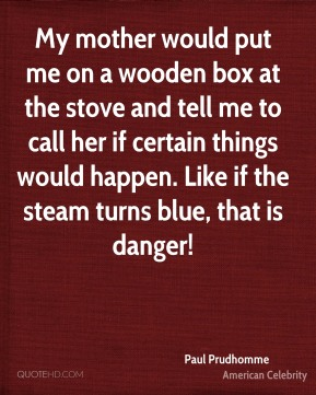 Paul Prudhomme - My mother would put me on a wooden box at the stove and tell me to call her if certain things would happen. Like if the steam turns blue, that is danger!