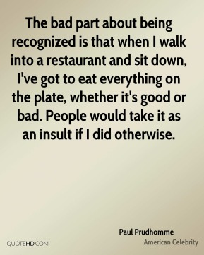 The bad part about being recognized is that when I walk into a restaurant and sit down, I've got to eat everything on the plate, whether it's good or bad. People would take it as an insult if I did otherwise.