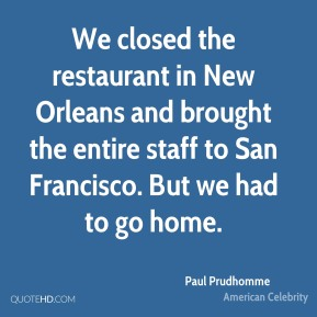 We closed the restaurant in New Orleans and brought the entire staff to San Francisco. But we had to go home.