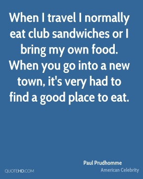 Paul Prudhomme - When I travel I normally eat club sandwiches or I bring my own food. When you go into a new town, it's very had to find a good place to eat.