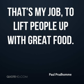 Paul Prudhomme  - That's my job, to lift people up with great food.