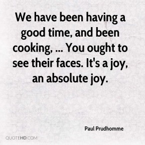 Paul Prudhomme  - We have been having a good time, and been cooking, ... You ought to see their faces. It's a joy, an absolute joy.