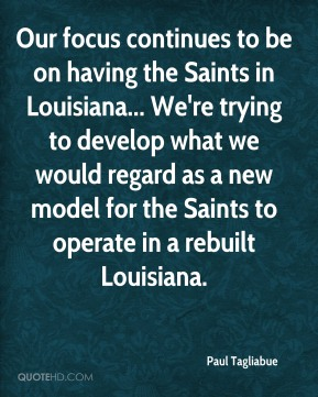 Paul Tagliabue - Our focus continues to be on having the Saints in Louisiana... We're trying to develop what we would regard as a new model for the Saints to operate in a rebuilt Louisiana.