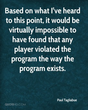 Paul Tagliabue  - Based on what I've heard to this point, it would be virtually impossible to have found that any player violated the program the way the program exists.