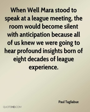 Paul Tagliabue  - When Well Mara stood to speak at a league meeting, the room would become silent with anticipation because all of us knew we were going to hear profound insights born of eight decades of league experience.