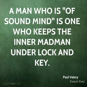 """Paul Valery - A man who is """"of sound mind"""" is one who keeps the inner madman under lock and key."""