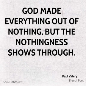 God made everything out of nothing, but the nothingness shows through.