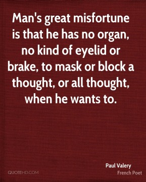 Man's great misfortune is that he has no organ, no kind of eyelid or brake, to mask or block a thought, or all thought, when he wants to.