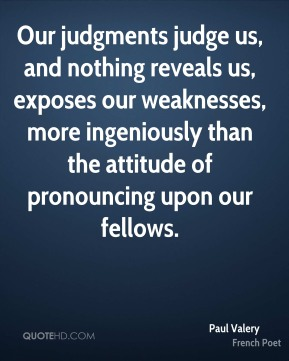 Paul Valery - Our judgments judge us, and nothing reveals us, exposes our weaknesses, more ingeniously than the attitude of pronouncing upon our fellows.