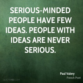 Serious-minded people have few ideas. People with ideas are never serious.