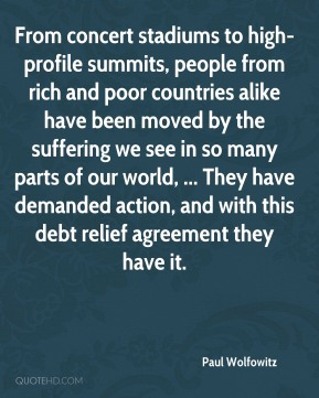 Paul Wolfowitz  - From concert stadiums to high-profile summits, people from rich and poor countries alike have been moved by the suffering we see in so many parts of our world, ... They have demanded action, and with this debt relief agreement they have it.
