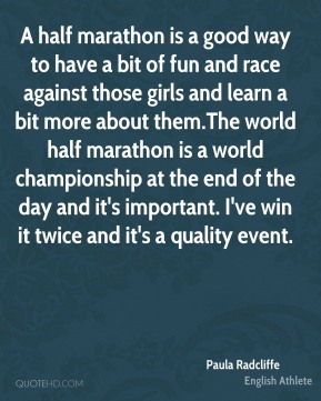Paula Radcliffe - A half marathon is a good way to have a bit of fun and race against those girls and learn a bit more about them.The world half marathon is a world championship at the end of the day and it's important. I've win it twice and it's a quality event.