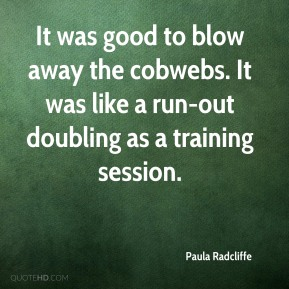 Paula Radcliffe  - It was good to blow away the cobwebs. It was like a run-out doubling as a training session.