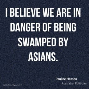 I believe we are in danger of being swamped by Asians.