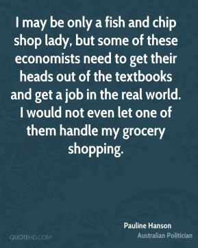 Pauline Hanson - I may be only a fish and chip shop lady, but some of these economists need to get their heads out of the textbooks and get a job in the real world. I would not even let one of them handle my grocery shopping.